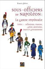 41000 - Jolivet, F. - Sous-Officiers de Napoleon: La Garde Imperiale. Tome 1 Infanterie, Marine, Genie, Artillerie, Train et Gendarmerie