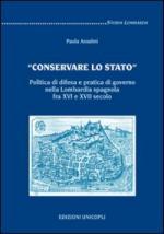 41054 - Anselmi, P. - Conservare lo Stato. Politica di difesa e pratica di governo nella Lombardia spagnola fra XVI e XVII secolo