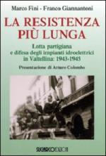 41807 - Fini-Giannantoni, M.F. - Resistenza piu' lunga. Lotta partigiana e difesa degli impianti idroelettrici in Valtellina: 1943-1945 (La)