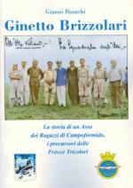 42238 - Bianchi, G. - Ginetto Brizzolari. La storia di un asso dei Ragazzi di Campoformido, i precursori delle Frecce Tricolori
