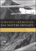 42348 - Cremonesi, L. - Dai nostri inviati. Inchieste, guerre ed esplorazioni nelle pagine del Corriere della Sera