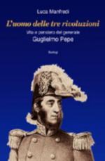 42740 - Manfredi, L. - Uomo delle tre rivoluzioni. Vita e pensiero del generale Guglielmo Pepe (L')