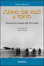 42774 - Magini, P. - Uomo che volo' a Tokyo. Storia di un aviatore del XX secolo (L')