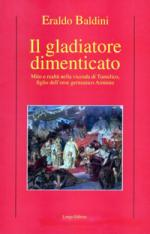 42816 - Baldini, E. - Gladiatore dimenticato. Mito e realta' nella vicenda di Tumelico, figlio dell'eroe germanico Arminio (Il)