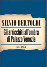 42823 - Bertoldi, S. - Arricchiti all'ombra di Palazzo Venezia (Gli)