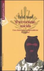 43445 - Asad, T. - Terrorismo suicida. Una chiave per comprenderne le ragioni (Il)