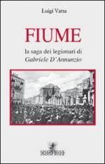 44109 - Vatta, L. - Fiume. La saga dei legionari di Gabriele d'Annunzio