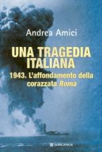 45134 - Amici, A. - Tragedia italiana. L'affondamento della Corazzata Roma (Una)