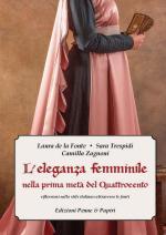 45226 - De la Fonte-Trespidi-Zagnoni, L.-S.-C. - Eleganza femminile nella prima meta' del Quattrocento. Riflessioni sullo stile italiano attraverso le fonti (L')