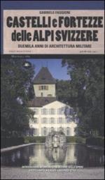 45513 - Faggioni, G. - Castelli e fortezze delle Alpi svizzere. Duemila anni di architettura militare