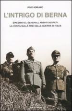 45625 - Adriano, P. - Intrigo di Berna. Diplomatici, generali, agenti segreti: la verita' sulla fine della guerra in Italia (L')