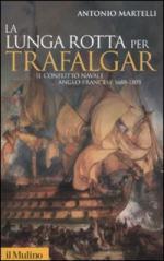 45761 - Martelli, A. - Lunga rotta per Trafalgar. Il conflitto navale anglo-francese 1688-1805 (La)