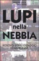 45842 - Ciulla-Romano, G.-V. - Lupi nella nebbia. Kosovo: l'ONU ostaggio di mafie e USA