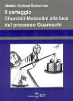 46078 - Giuliani Balestrino, U. - Carteggio Churchill-Mussolini alla luce del processo Guareschi (Il)