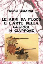 46085 - Baiardi, F. - Armi da fuoco e L'arte della guerra in Giappone (Le)