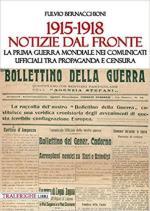 46172 - Bernacchioni, F. - 1915-1918 Notizie dal fronte. La Prima guerra mondiale nei comunicati ufficiali tra propaganda e censura