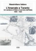 46230 - Italiano, M. - Arsenale a Taranto. Un cantiere di Stato al servizio dell'Italia 1899-1920 (L')