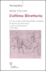 46258 - Visconti, K. - Ultimo Direttorio. La lotta politica nella Repubblica Cisalpina tra guerra rivoluzionaria e ascesa di Bonaparte 1799-1800 (L')