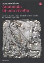 46262 - Grieco, A. - Anatomia di una rivolta. Andreas Baader, Ulrike Meinhof, Gudrun Esslin. Un racconto a piu' voci