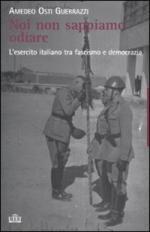 46389 - Osti Guerrazzi, A. - Noi non sappiamo odiare. L'Esercito Italiano fra Fascismo e democrazia