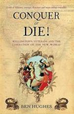 46457 - Hughes, B. - Conquer or Die! Wellington's Veterans and the Liberation of the New World