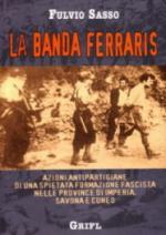 46626 - Sasso, F. - Banda Ferraris. Azioni antipartigiane di una spietata formazione fascista nelle province di Imperia, Savona e Cuneo
