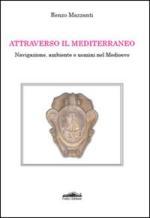 46645 - Mazzanti, R. - Attraverso il Mediterraneo. Navigazione, ambiente e uomini nel Medioevo