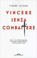 46687 - Fayard, P. - Vincere senza combattere. Da Sun Tzu ai 36 Stratagemmi: l'arte della strategia secondo l'antico pensiero cinese