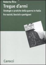 46993 - Mira, R. - Tregue d'armi. Strategie e pratiche della guerra in Italia fra nazisti, fascisti e partigiani