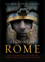 47297 - Dando Collins, S. - Legions of Rome. The Definitive History of every Imperial Roman Legion (The)