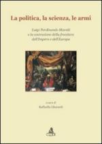 47350 - Gherardi, R. cur - Politica, la scienza, le armi. Luigi Ferdinando Marsili e la costruzione della frontiera dell'Impero e dell'Europa (La)