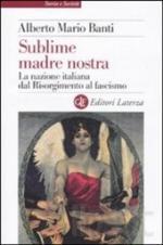 47414 - Banti, A.M. - Sublime madre nostra. La nazione italiana dal Risorgimento al fascismo