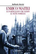 48475 - Morini, R. - Enrico Mattei. Il partigiano che sfido' le Sette Sorelle