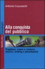 48617 - Cucurachi, A. - Alla conquista del pubblico. Progettare, creare e condurre discorsi, briefing e presentazioni
