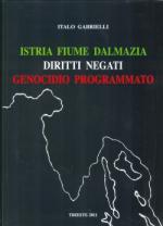 48745 - Gabrielli, I. - Istria Fiume Dalmazia. Diritti negati. Genocidio programmato