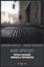 48747 - Caselli-Valentini, S.-D. - Anni spietati. Torino racconta violenza e terrorismo