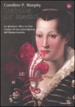 48772 - Murphy, C.P. - Isabella de' Medici. La gloriosa vita e la fine tragica di una principessa del Rinascimento