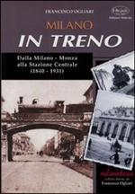 48947 - Ogliari, F. - Milano in treno. Dalla Milano-Monza alla Stazione Centrale 1840-1931