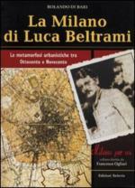 48958 - Di Bari, R. - Milano di Luca Beltrami. Le metamorfosi urbanistiche tra Ottocento e Novecento (La)