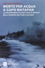 49618 - Capriotti, G. - Morte per acqua a capo Matapan. La piu' drammatica battaglia navale della Marina Militare Italiana