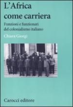 50003 - Giorgi, C. - Africa come carriera. Funzioni e funzionari del colonialismo italiano (L')