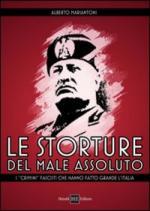 50196 - Mariantoni, A.B. - Storture del male assoluto. I 'crimini' fascisti che hanno fatto grande l'Italia (Le)