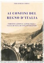 50351 - Corino, P.G. - Ai confini del Regno d'Italia. Fortificazioni e Alpini nella Val di Susa a fine '800