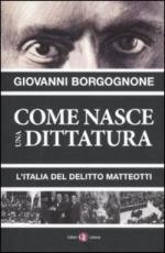 50595 - Borgognone, G. - Come nasce una dittatura. L'Italia del delitto Matteotti