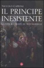 50647 - Capponi, N. - Principe inesistente. La vita e i tempi di Machiavelli (Il)