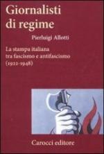 50711 - Allotti, P. - Giornalisti di regime. La stampa italiana tra fascismo e antifascismo  1922-1948