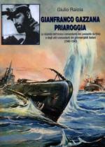 50955 - Raiola, G. - Gianfranco Gazzana Priaroggia. Le vicende dell'eroico comandante del Leonardo da Vinci e degli altri comandanti di sommergibili italiani 1940-1943
