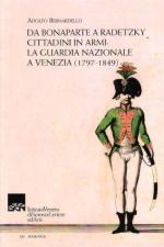 51318 - Bernardello, A. - Da Bonaparte a Radetzky. Cittadini in Armi: la Guardia nazionale a Venezia 1797-1849 (La)