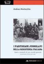 51441 - Martocchia, A. - Partigiani Jugoslavi nella resistenza italiana. Storie e memorie di una vicenda ignorata