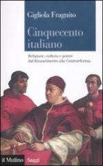 51489 - Fragnito, G. - Cinquecento italiano. Religione, cultura e potere dal Rinascimento alla Controriforma